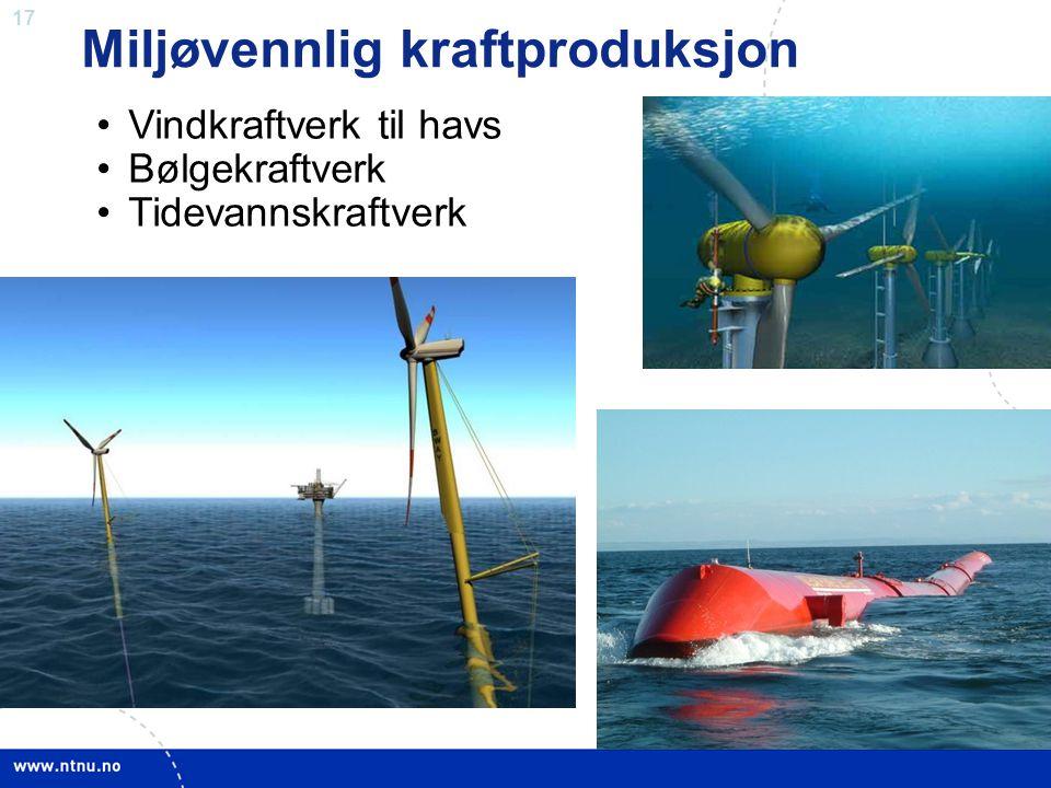 17 Miljøvennlig kraftproduksjon •Vindkraftverk til havs •Bølgekraftverk •Tidevannskraftverk