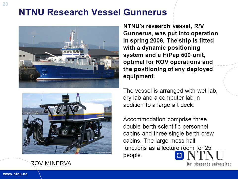 20 NTNU Research Vessel Gunnerus NTNU's research vessel, R/V Gunnerus, was put into operation in spring 2006. The ship is fitted with a dynamic positi