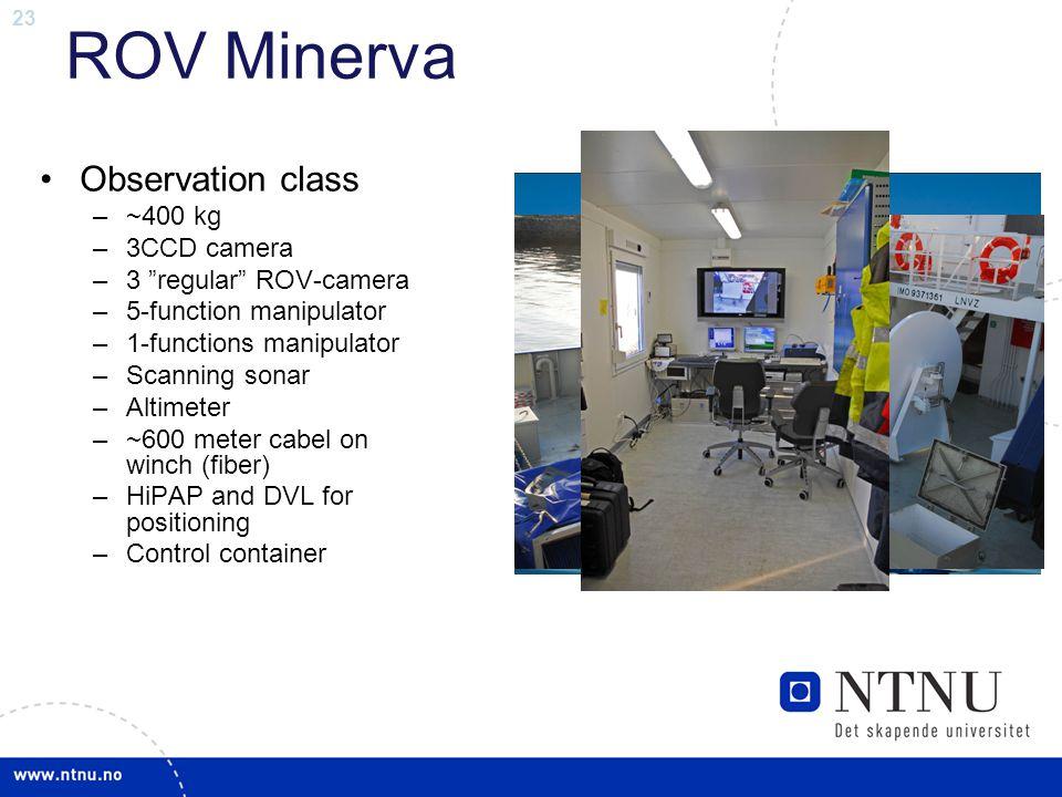 """23 ROV Minerva •Observation class –~400 kg –3CCD camera –3 """"regular"""" ROV-camera –5-function manipulator –1-functions manipulator –Scanning sonar –Alti"""