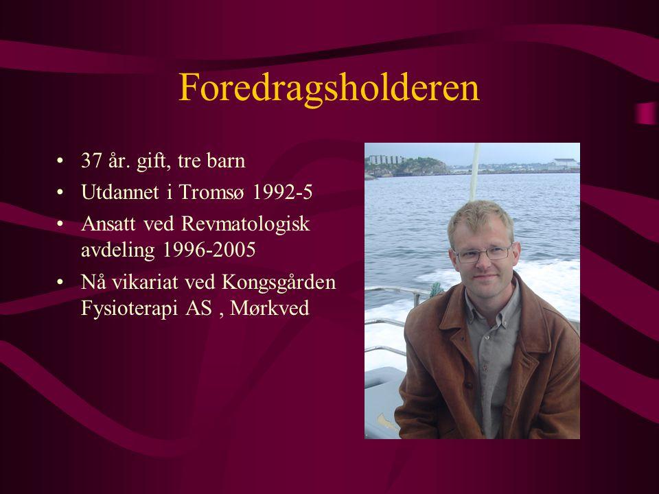 Foredragsholderen •37 år. gift, tre barn •Utdannet i Tromsø 1992-5 •Ansatt ved Revmatologisk avdeling 1996-2005 •Nå vikariat ved Kongsgården Fysiotera