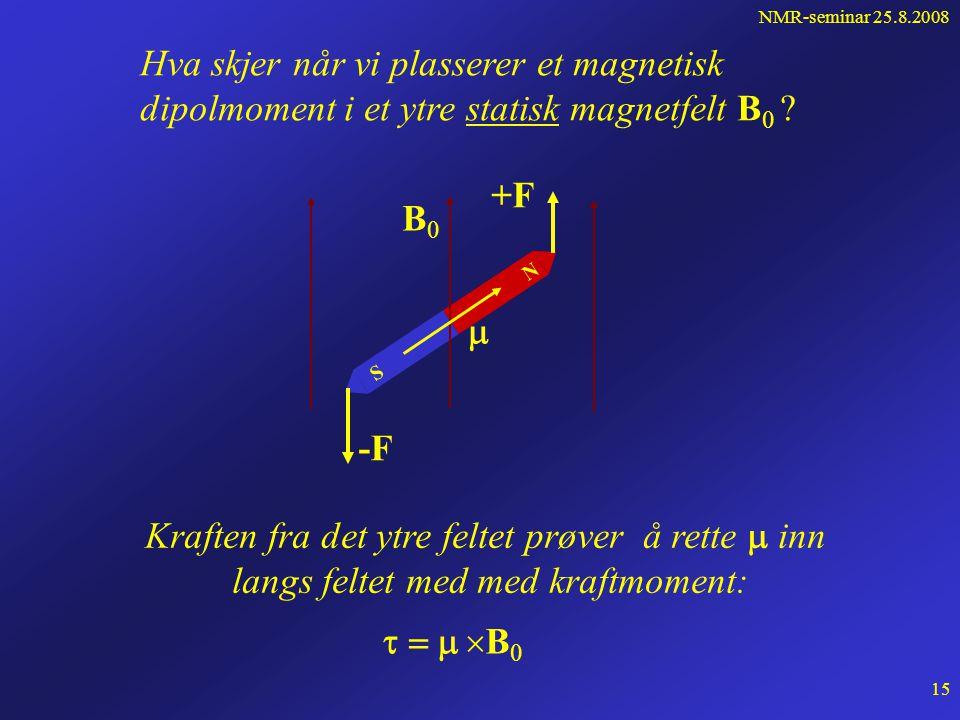 NMR-seminar 25.8.2008 14 Sammenhengen mellom kjernespinn J og magnetisk dipolmoment   = det gyromagnetiske forhold som varierer fra kjerne til kjerne For noen av de mest anvendte kjerner i NMR: 1 H:  = 26.75.