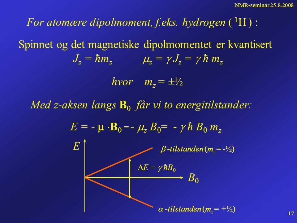 NMR-seminar 25.8.2008 16 Energien til den magnetiske dipolen er avhengig av hvordan den er orientert i forhold til feltet E  -   B 0 Lavest energi  -tilstanden Stabil likevekt  og B 0 er parallelle B0B0  Høyest energi  -tilstanden Ustabil likevekt  og B 0 er antiparallelle B0B0 