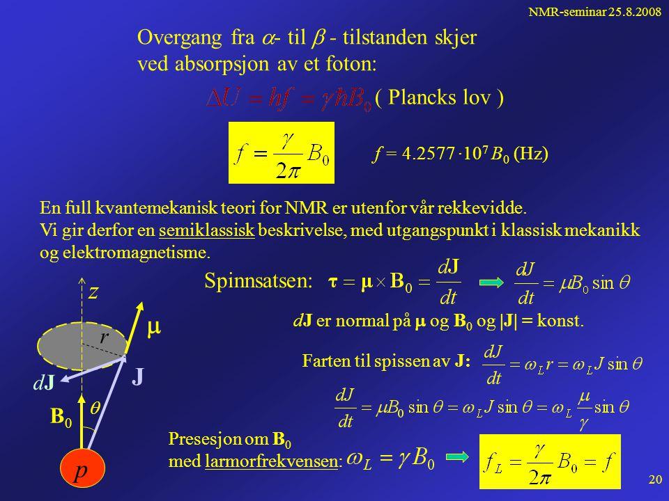 NMR-seminar 25.8.2008 19 Magnetisk dipolmoment Kjerner som har spinn, har også et magnetisk dipolmoment  =  J  = gyromagnetisk forhold Størst for hydrogen:  = 26.752·10 7 rad/(sT) Hydrogen (proton) J B0B0 Dipolmoment plassert i ytre magnetfelt B 0 gir 2J+1 energitilstander For hydrogen: J = ½; m z = ± ½ U B0B0 m z = -1/2 (  -tilst.) m z = 1/2 (  -tilst.) UU   Repetisjon