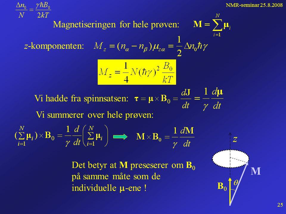 NMR-seminar 25.8.2008 24 Ser på en prøve bestående av N kjerner per volumenhet (hydrogen) Uten ytre felt er  orientert vilkårlig Med felt B 0 oppstår to energitilstander,  - og  -tilstanden Antall kjerner i  - tilstanden: Antall kjerner i  - tilstanden: Vi har:  n 0 = n  - n  og N = n  + n  og får  10 -6 Boltzmann statistikk