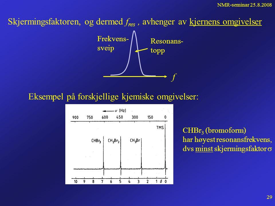 NMR-seminar 25.8.2008 28 Kjemiske skift 1) Prøve i ytre felt får en makroskopisk magnetisering (elektronbanene)  = magnetisk susceptibilitet   0 paramagnetisk materiale   0 diamagnetisk materiale Det ytre feltet perturberes Gir en liten forskyvning av resonansfrekvensen.