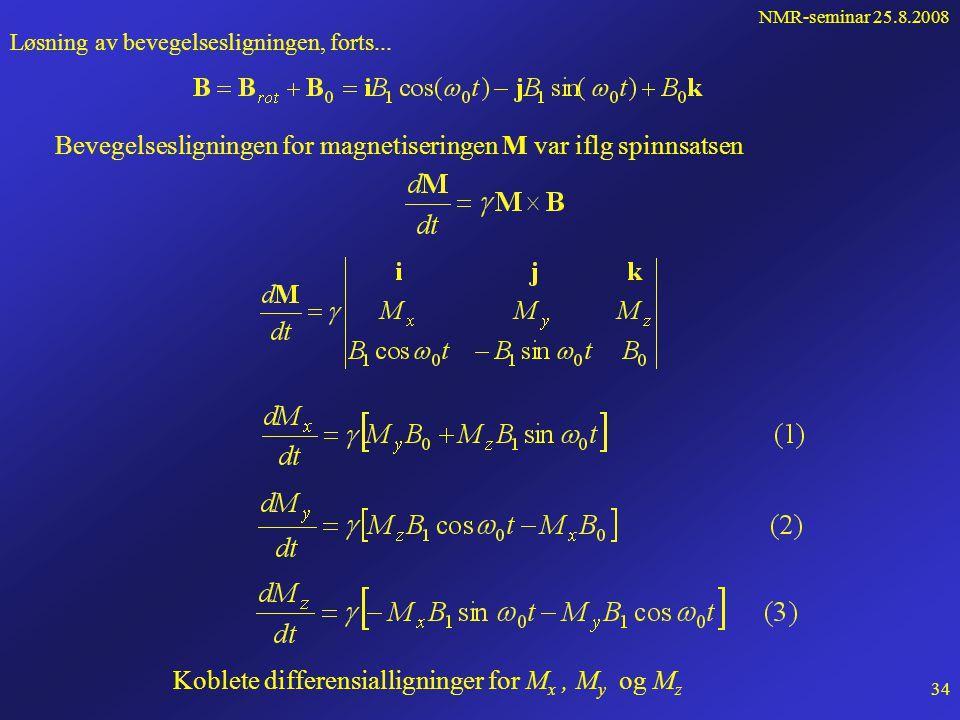 NMR-seminar 25.8.2008 33 Løsning av bevegelsesligningen for M RF-feltet B 1 skapes av en transmitterspole, for eksempel i x-retningen i lab.systemet Frekvensen skal ideelt være larmorfrekvensen  0 =  B 0 z x B0=B0kB0=B0k 2B 1 cos  0 t +0+0 B1B1 -  0 B1B1 Svarer til to sirkulærtpolariserte felt som roterer om z-aksen med vinkelhastighet +  0 og -  0 Feltet med +  0 roterer mot larmorpresesjonen, og gir ikke overganger    Det effektive roterende feltet: Det totale feltet som M føler: