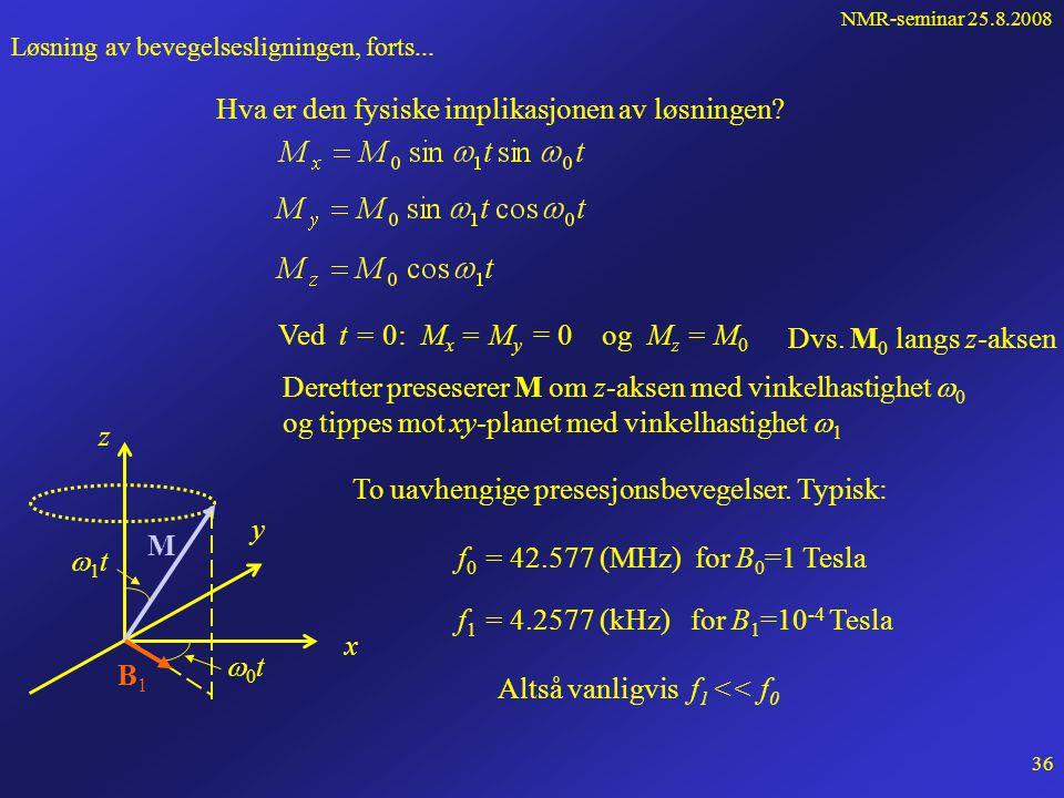 NMR-seminar 25.8.2008 35 Løsning av bevegelsesligningen, forts... Vi postulerer en løsning og sjekker Ved innsetting i ligning (1) For at dette skal g
