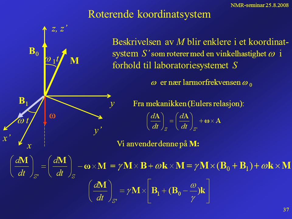 NMR-seminar 25.8.2008 36 Løsning av bevegelsesligningen, forts... Hva er den fysiske implikasjonen av løsningen? Ved t = 0: M x = M y = 0 og M z = M 0