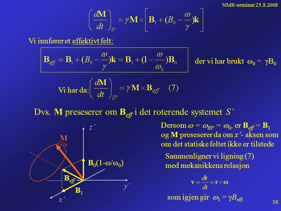 NMR-seminar 25.8.2008 37 Roterende koordinatsystem Beskrivelsen av M blir enklere i et koordinat- system S' som roterer med en vinkelhastighet  i forhold til laboratoriesystemet S  er nær larmorfrekvensen  0 Fra mekanikken (Eulers relasjon): Vi anvender denne på M: x x' y' y z, z' B1B1  t M  1t 1t  B0B0