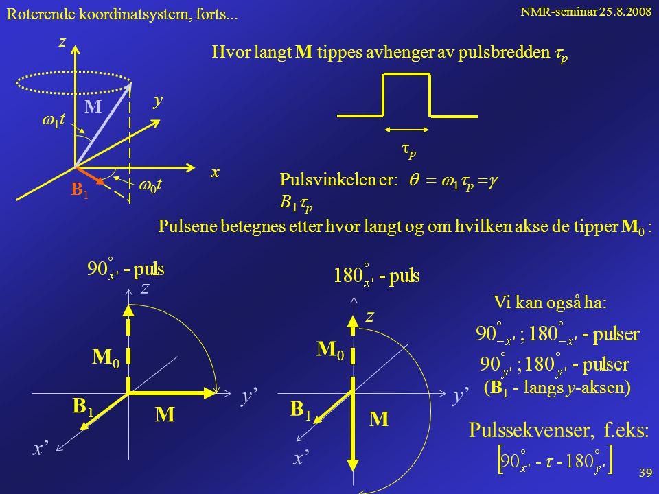 NMR-seminar 25.8.2008 38 Vi innfører et effektivt felt: der vi har brukt  0 =  B 0 Vi har da: Dvs. M preseserer om B eff i det roterende systemet S'