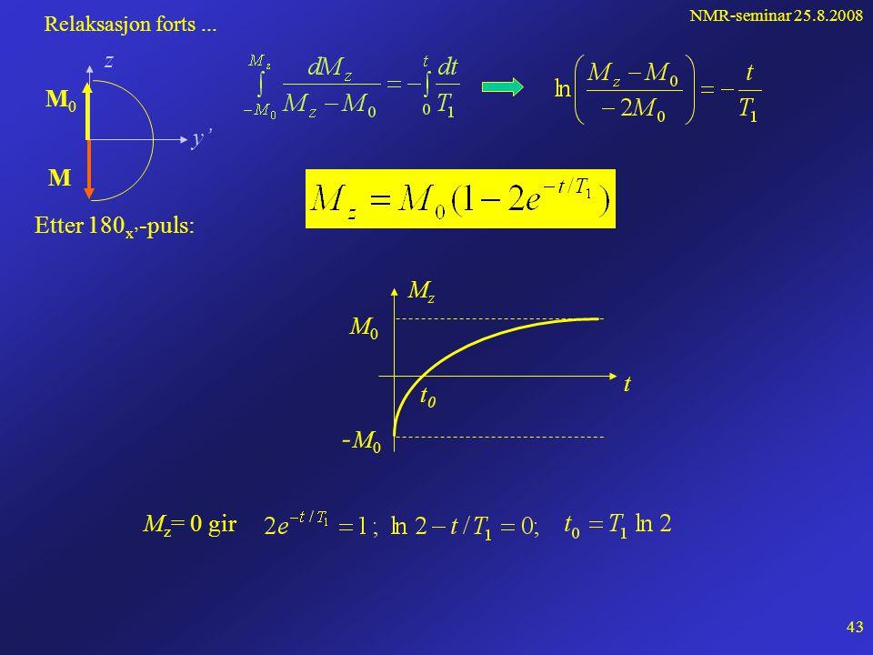 NMR-seminar 25.8.2008 42 Relaksasjonsfenomenet ligner på radioaktiv desintegrasjon: Relaksasjon forts... Antar: (Bloch-ligning) (  = levetiden) T 1 =