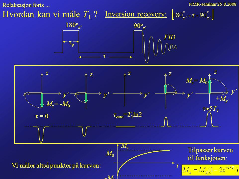 NMR-seminar 25.8.2008 43 Relaksasjon forts... t MzMz M0M0 -M0-M0 Etter 180 x' -puls: z y' M M0M0 M z = 0 gir t0t0