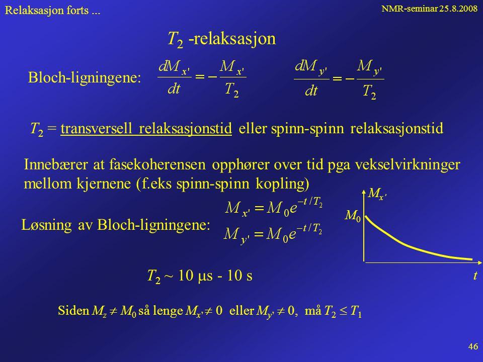 NMR-seminar 25.8.2008 45 Relaksasjon forts... Fasekoherens De individuelle dipolmomenter: Hele prøven etter 90 x' -puls M M0M0 x y z y MyMy B0B0   -