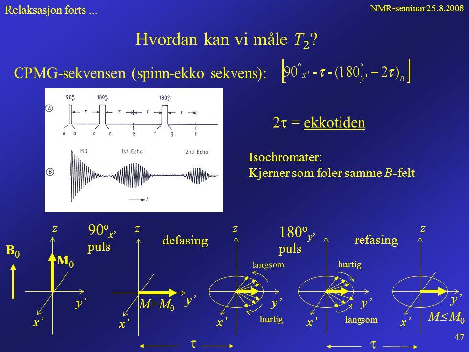 NMR-seminar 25.8.2008 46 Relaksasjon forts... T 2 -relaksasjon Bloch-ligningene: T 2 = transversell relaksasjonstid eller spinn-spinn relaksasjonstid