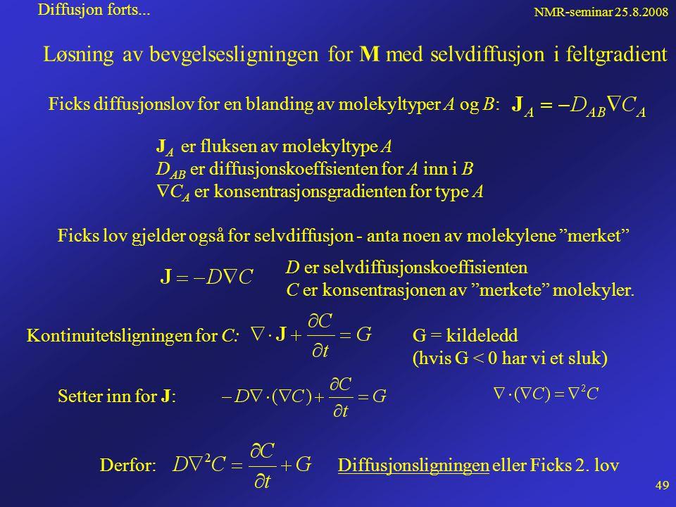 NMR-seminar 25.8.2008 48 Diffusjon • Selvdiffusjon fører til at molekylene vandrer i løpet av relaksasjonstiden • Intern feltgradient kan føre til at isochromater føler forskjellig felt i defasing og refasing • Den tilsynelatende T 2 blir kortere enn den virkelige • Eksterne feltgradienter kan brukes til å måle selvdiffusjonskoeffsienter t 180 o -puls90 o -pulsSpinn-ekko t a b c d e e d c b a a b c d e FID-signal  22 ++ -- Uten diffusjon t 180 o -puls 90 o -pulsSpinn-ekko t a b c d e e d c b a a b c d e FID-signal ++ -- 22 t1t1 Med diffusjon Gradient i z-retningen: Gradienten gir økt fasevinkel: (Larmorfrekvensen:  0 =  B)