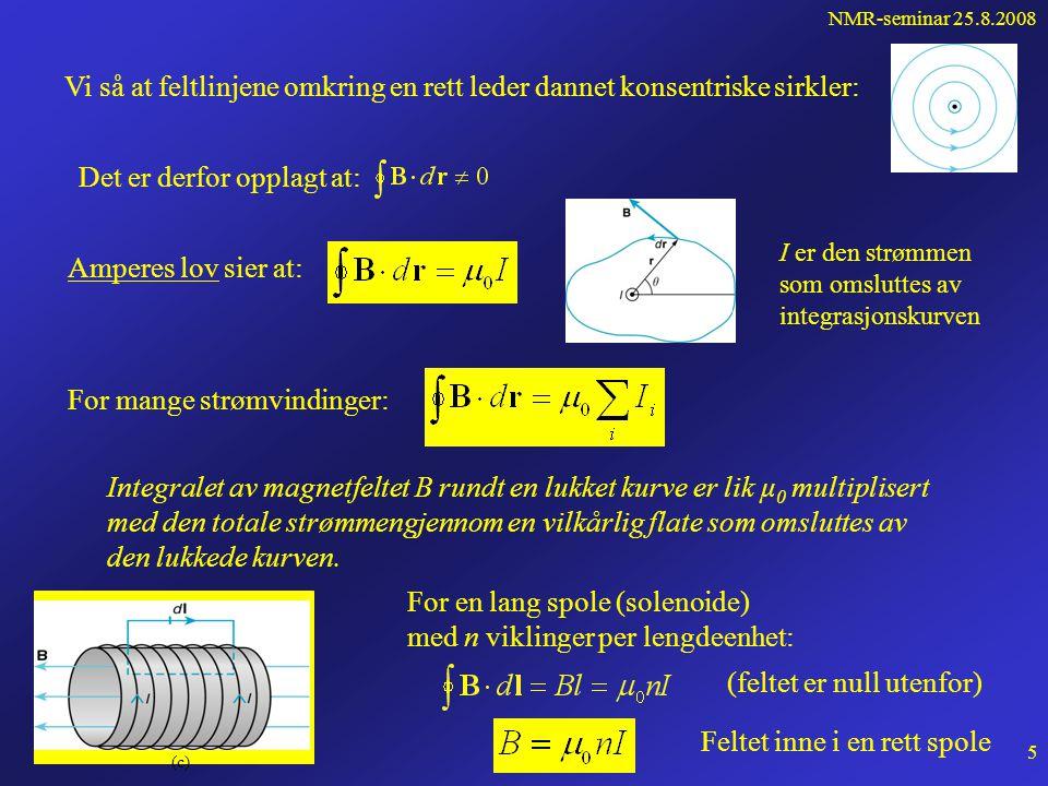 NMR-seminar 25.8.2008 4 Feltet fra en rett leder Feltlinjer rundt en rett leder som kom- mer ut av planet Feltet i et punkt i rommet finnes av Biot-Savarts lov:  0 = permeabiliteten for vakuum Feltet fra et strøm- element Idl : Feltet fra hele lederen fåes ved integrasjon: Av figuren: Men vi har: Derfor: For en uendelig lang leder blir feltet rundt lederen: