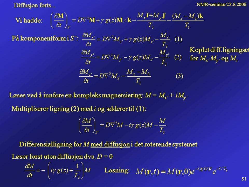 NMR-seminar 25.8.2008 50 Diffusjon forts... Isochromatenes og deres magnetisering M er underlagt slik diffusjon. Bruker diffusjonsligningen på vektorf