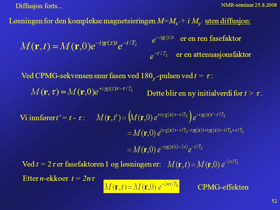 NMR-seminar 25.8.2008 51 Diffusjon forts... Vi hadde: På komponentform i S': Koplet diff.ligningsett for M x' M y' og M z Løses ved å innføre en kompl