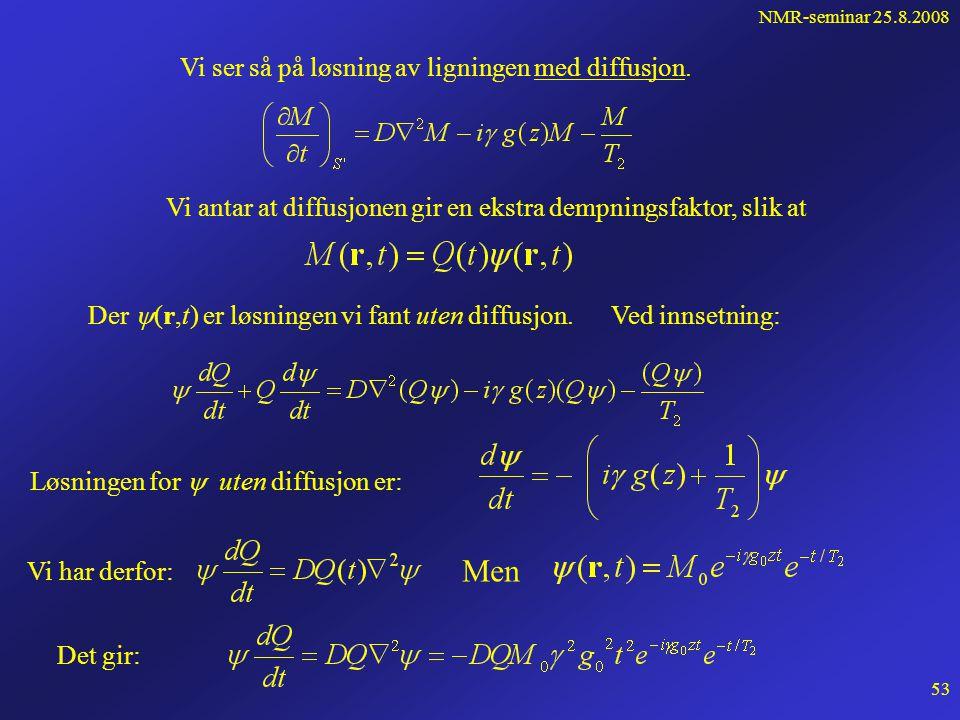 NMR-seminar 25.8.2008 52 Diffusjon forts... Løsningen for den komplekse magnetsieringen M=M x' + i M y' uten diffusjon: er en ren fasefaktor er en att