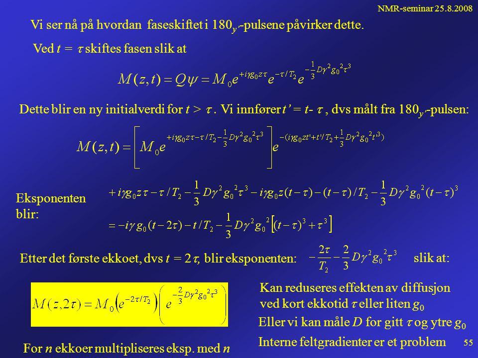 NMR-seminar 25.8.2008 54 Siden Altså gir diffusjon i et gradientfelt en ekstra dempningsfaktor Den totale løsningen blir da: Tre faktorer: • en fasefa