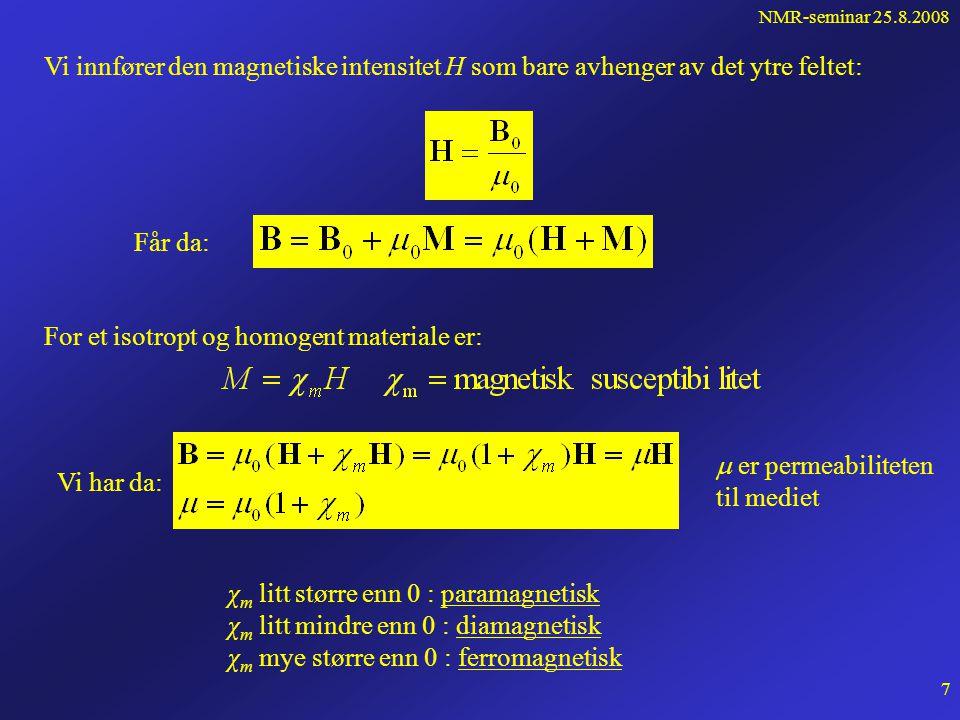 NMR-seminar 25.8.2008 6 Magnetfelt i materie Noen stoffer påvirkes av ytre magnetfeltet (jern, nikkel etc) og blir permanente magneter mens andre er tilsynelatende upåvirket.