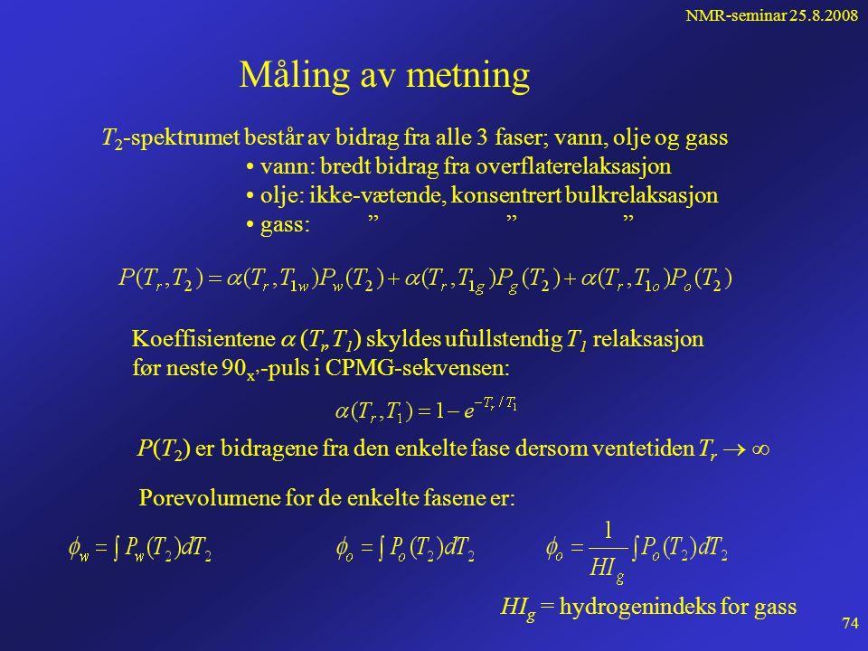 NMR-seminar 25.8.2008 73 Spektrumskift-metoden (SSM) Siden gass er ikke-vætende, er T 2s meget stor og vi har: D vann << D gass gassen er mer følsom for variasjon i ekkotiden  Kjører med 2 forskjellige ekkotider 2  1 = 1.2 ms og 2  2 = 3.6 ms Populasjon - a j T 2 (ms) Kort ekkotid 2  =1.2 ms vanngass Populasjon - a j T 2 (ms) Lang ekkotid 2  =3.6 ms vanngass Brukes særlig i skifrig sand der T 2 er lik for vann og gass og nær brønnområdet