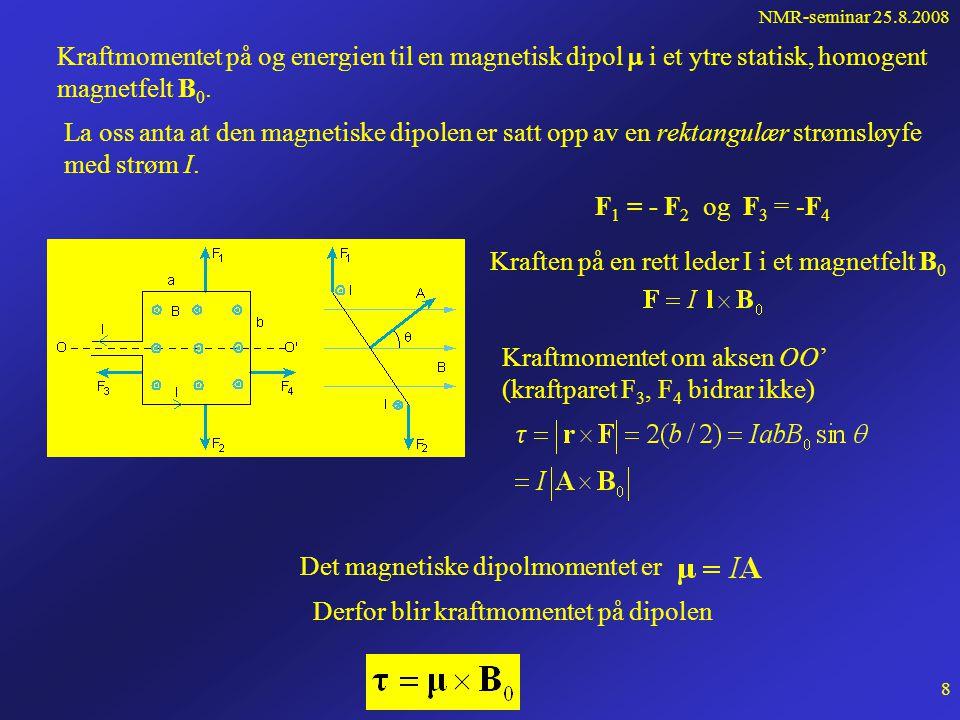 NMR-seminar 25.8.2008 7 Vi innfører den magnetiske intensitet H som bare avhenger av det ytre feltet: Får da: For et isotropt og homogent materiale er: Vi har da:  er permeabiliteten til mediet χ m litt større enn 0 : paramagnetisk χ m litt mindre enn 0 : diamagnetisk χ m mye større enn 0 : ferromagnetisk