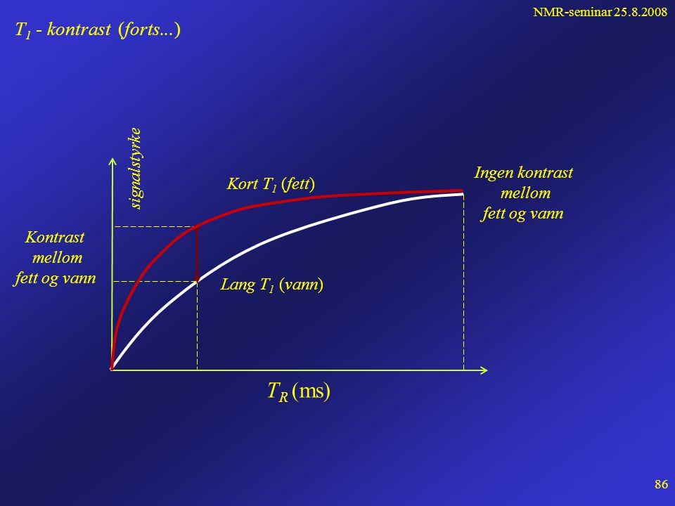 NMR-seminar 25.8.2008 85 T 1 - kontrast (forts…) T 1 (fett) < T 1 (vann) •Magnetiseringsvektoren for fett restaureres raskere enn for vann •Ved neste RF-puls vil M fett > M vann •Signalet fra fettmolekyler blir derfor sterkere enn fra vannmolekyler •Fett vil derfor opptre som lysere enn vann på MR-bildene Dette kalles T 1 - vekting av bildet