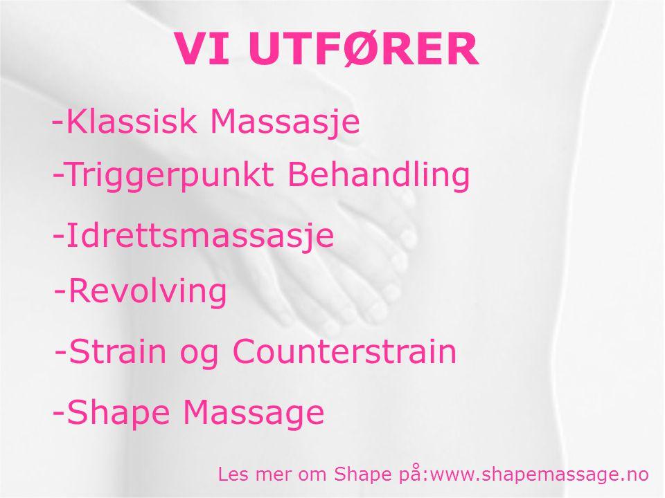 VI UTFØRER -Klassisk Massasje -Triggerpunkt Behandling -Idrettsmassasje -Shape Massage Les mer om Shape på:www.shapemassage.no -Strain og Counterstrain -Revolving