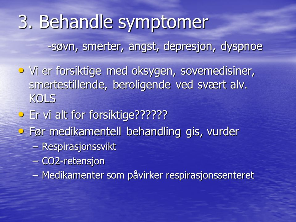 3. Behandle symptomer -søvn, smerter, angst, depresjon, dyspnoe • Vi er forsiktige med oksygen, sovemedisiner, smertestillende, beroligende ved svært