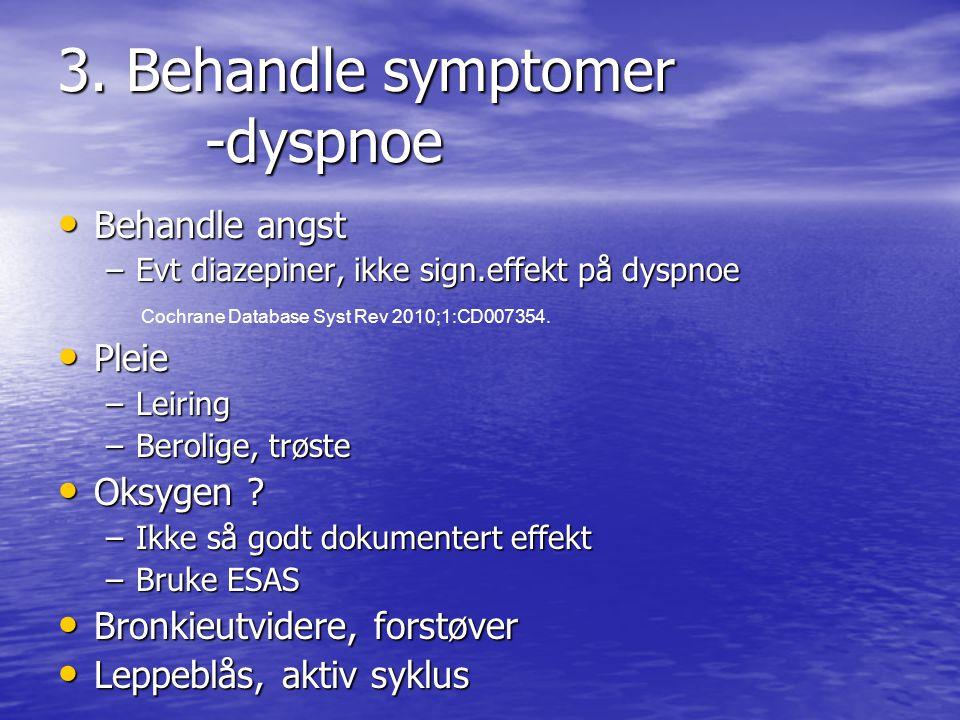 3. Behandle symptomer -dyspnoe • Behandle angst –Evt diazepiner, ikke sign.effekt på dyspnoe Cochrane Database Syst Rev 2010;1:CD007354. • Pleie –Leir