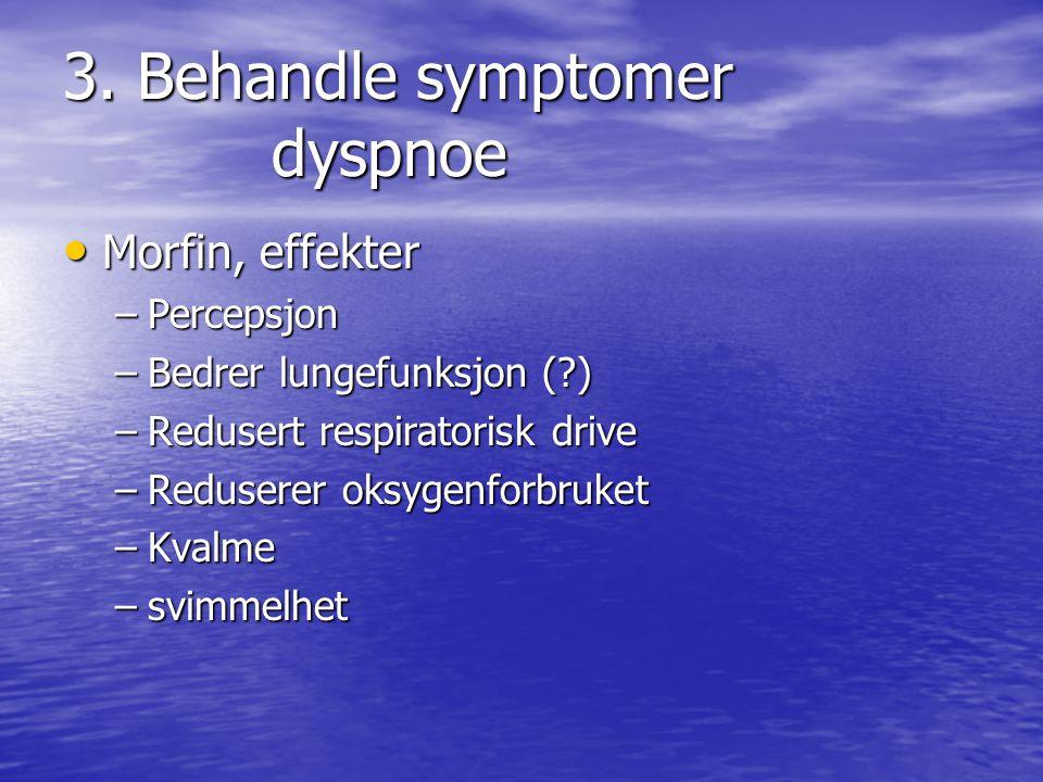 3. Behandle symptomer dyspnoe • Morfin, effekter –Percepsjon –Bedrer lungefunksjon (?) –Redusert respiratorisk drive –Reduserer oksygenforbruket –Kval