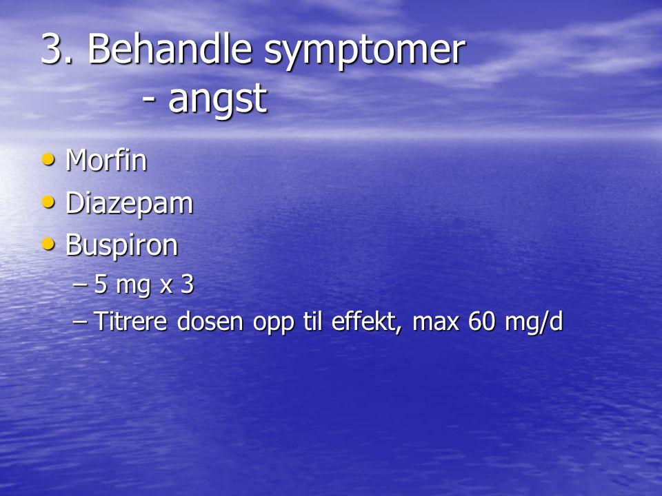 3. Behandle symptomer - angst • Morfin • Diazepam • Buspiron –5 mg x 3 –Titrere dosen opp til effekt, max 60 mg/d