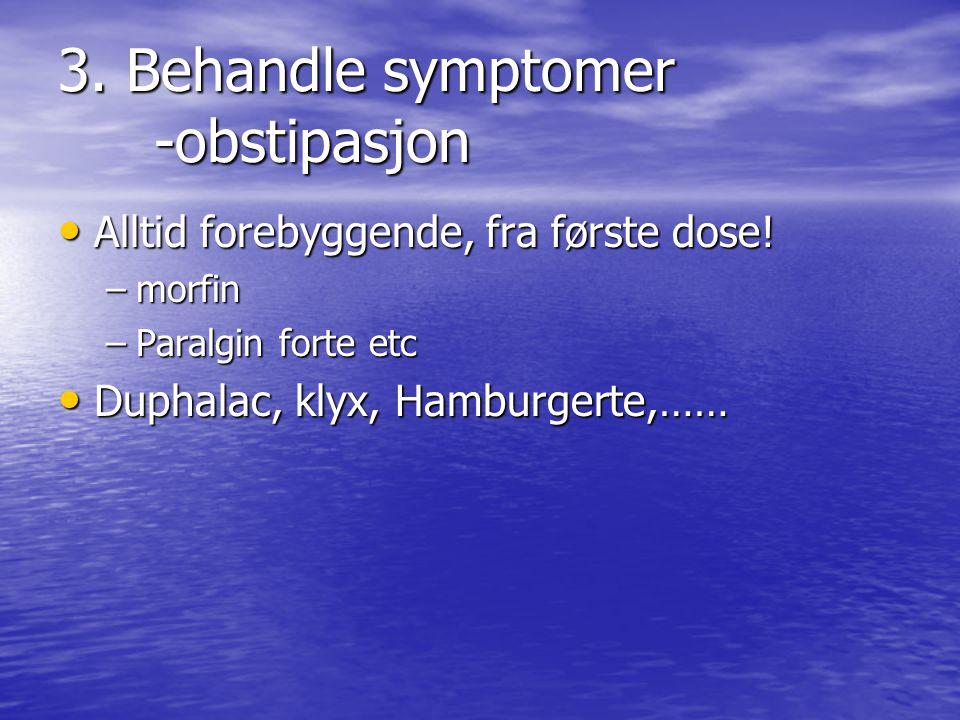 3.Behandle symptomer -obstipasjon • Alltid forebyggende, fra første dose.