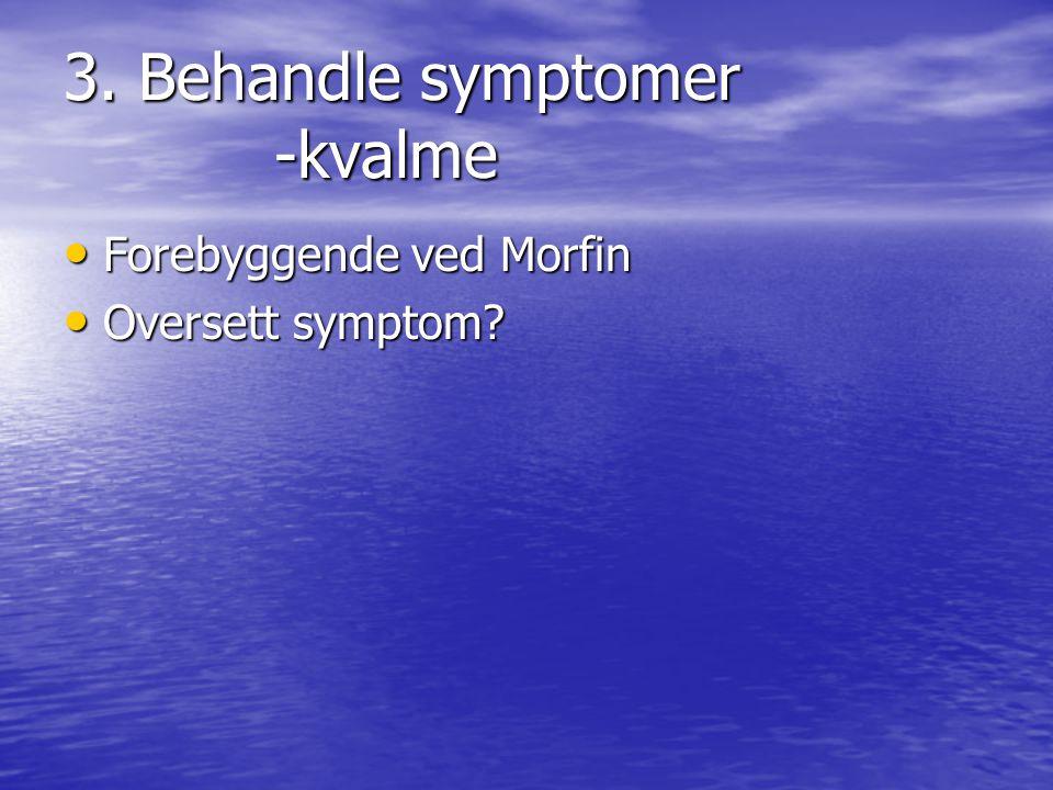 3. Behandle symptomer -kvalme • Forebyggende ved Morfin • Oversett symptom?