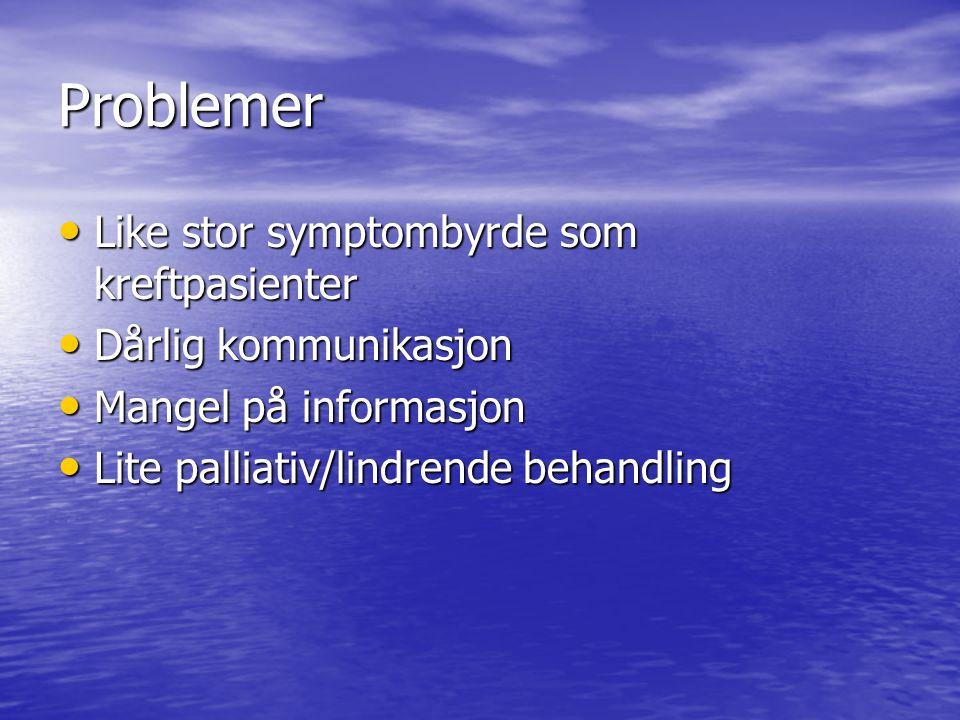 Problemer • Like stor symptombyrde som kreftpasienter • Dårlig kommunikasjon • Mangel på informasjon • Lite palliativ/lindrende behandling