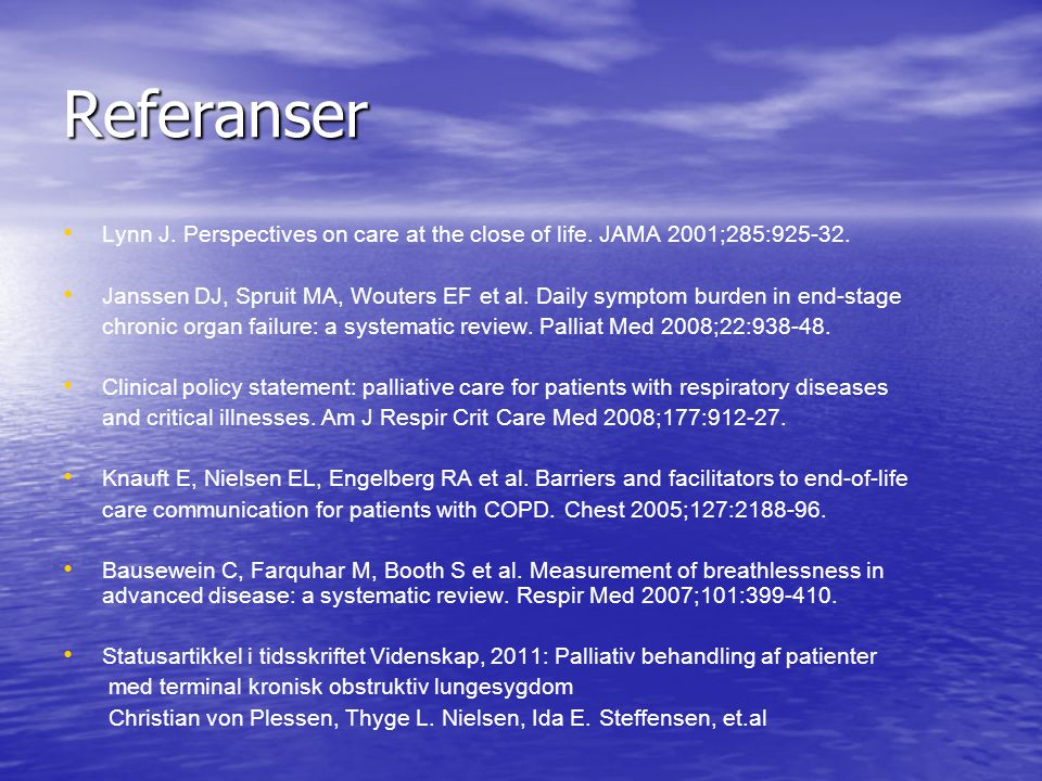 Referanser • • Lynn J. Perspectives on care at the close of life. JAMA 2001;285:925-32. • • Janssen DJ, Spruit MA, Wouters EF et al. Daily symptom bur