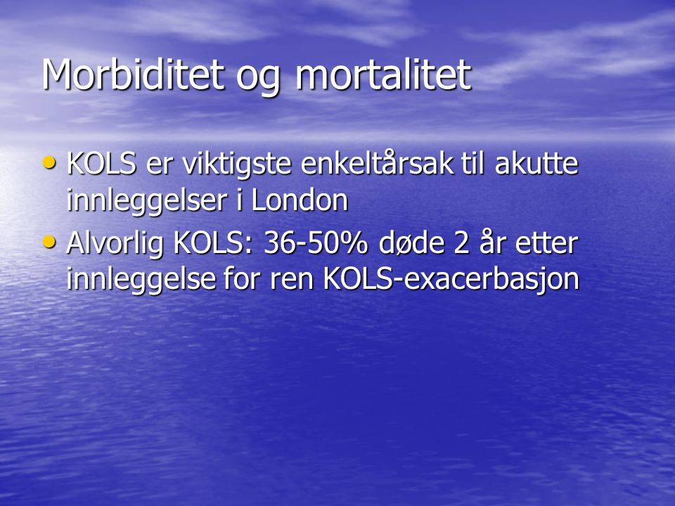 Morbiditet og mortalitet • KOLS er viktigste enkeltårsak til akutte innleggelser i London • Alvorlig KOLS: 36-50% døde 2 år etter innleggelse for ren KOLS-exacerbasjon