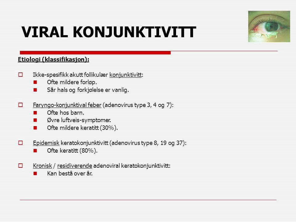 VIRAL KONJUNKTIVITT Etiologi (klassifikasjon):  Ikke-spesifikk akutt follikulær konjunktivitt:  Ofte mildere forløp.  Sår hals og forkjølelse er va