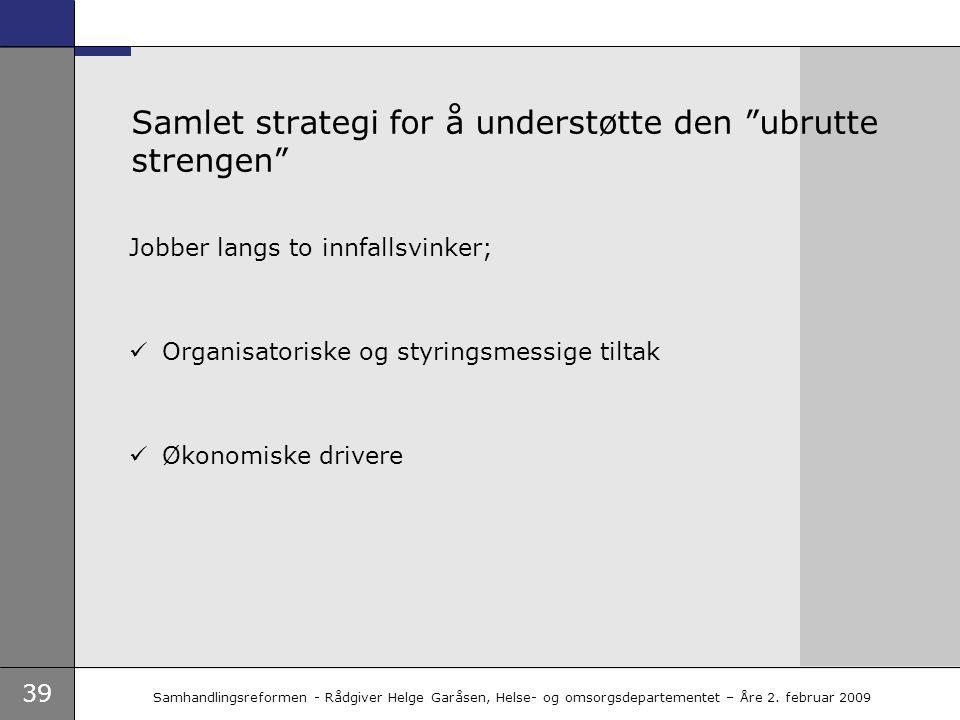 """39 Samhandlingsreformen - Rådgiver Helge Garåsen, Helse- og omsorgsdepartementet – Åre 2. februar 2009 Samlet strategi for å understøtte den """"ubrutte"""