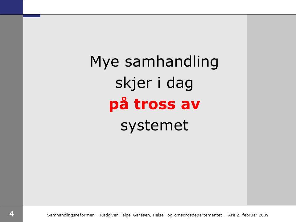 4 Samhandlingsreformen - Rådgiver Helge Garåsen, Helse- og omsorgsdepartementet – Åre 2. februar 2009 Mye samhandling skjer i dag på tross av systemet