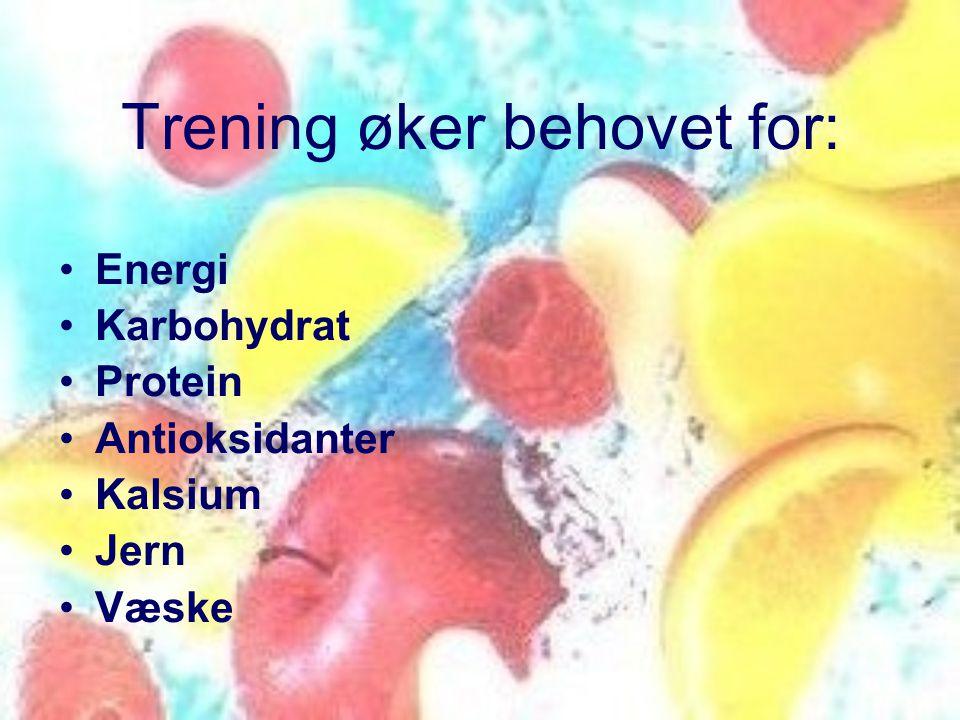 Trening øker behovet for: •Energi •Karbohydrat •Protein •Antioksidanter •Kalsium •Jern •Væske