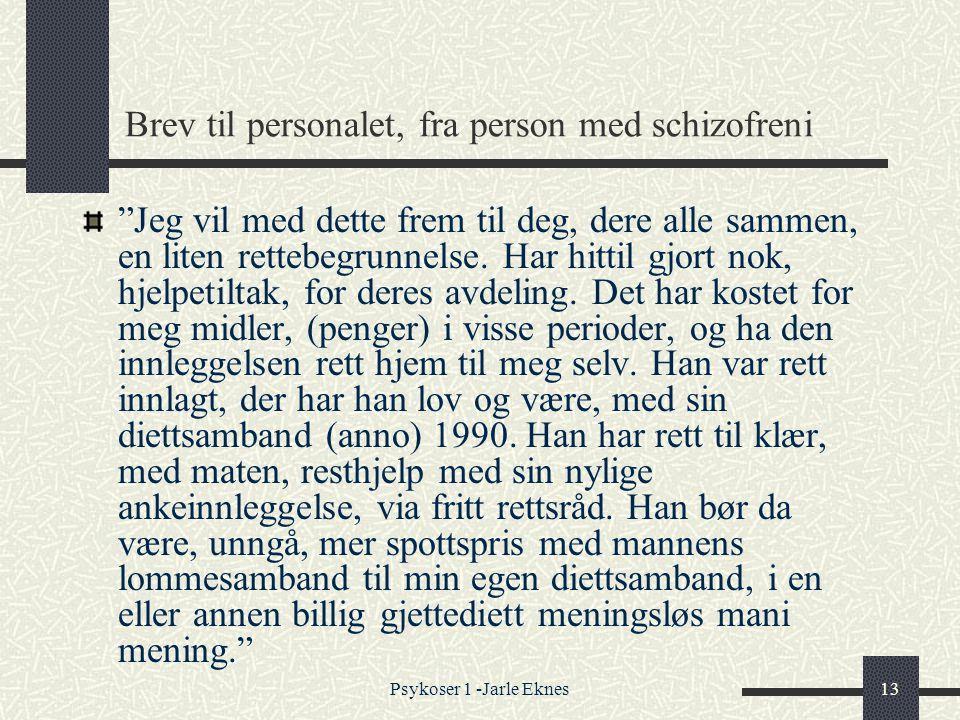 Psykoser 1 -Jarle Eknes13 Brev til personalet, fra person med schizofreni Jeg vil med dette frem til deg, dere alle sammen, en liten rettebegrunnelse.