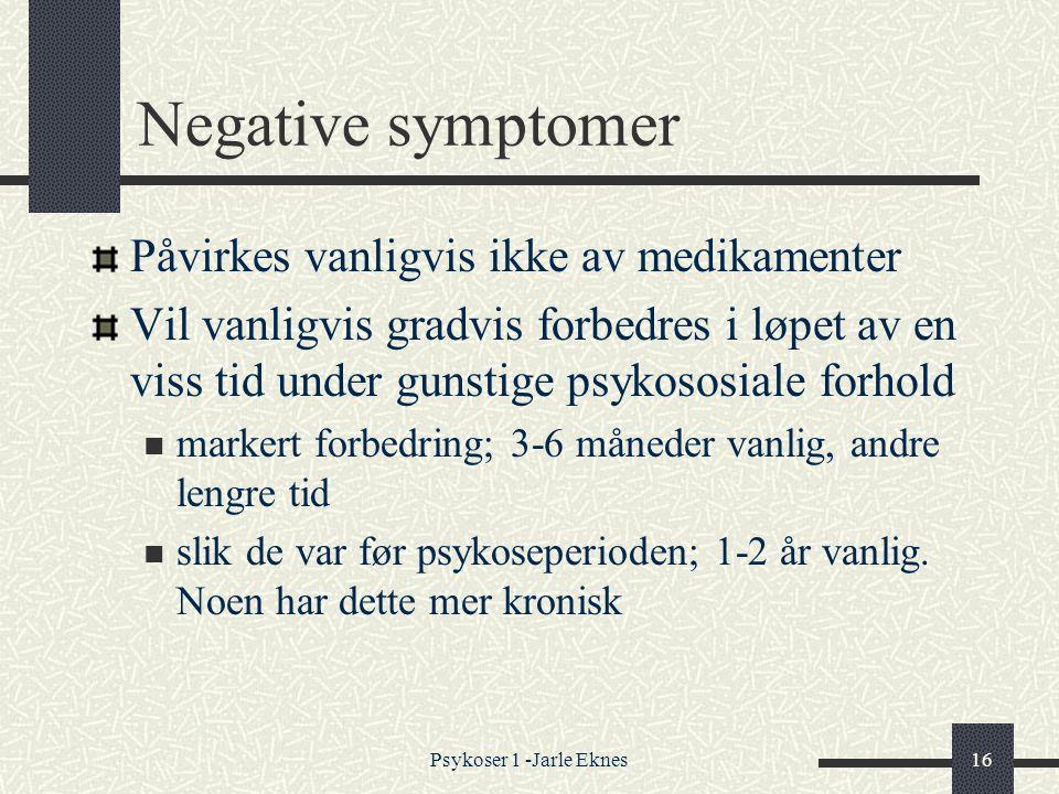 Psykoser 1 -Jarle Eknes16 Negative symptomer Påvirkes vanligvis ikke av medikamenter Vil vanligvis gradvis forbedres i løpet av en viss tid under gunstige psykososiale forhold  markert forbedring; 3-6 måneder vanlig, andre lengre tid  slik de var før psykoseperioden; 1-2 år vanlig.