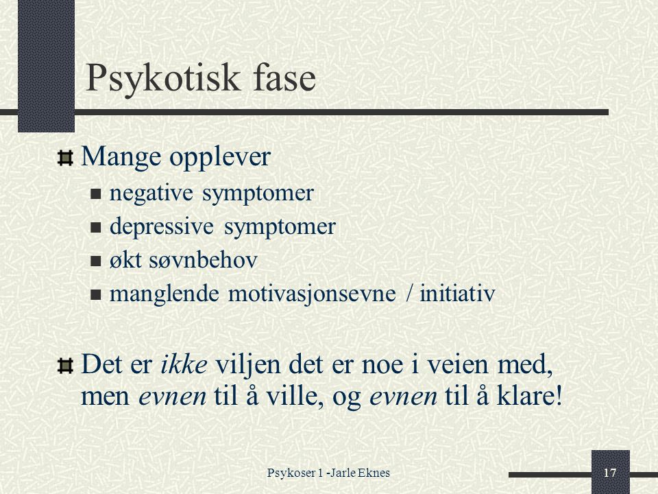 Psykoser 1 -Jarle Eknes17 Psykotisk fase Mange opplever  negative symptomer  depressive symptomer  økt søvnbehov  manglende motivasjonsevne / initiativ Det er ikke viljen det er noe i veien med, men evnen til å ville, og evnen til å klare!