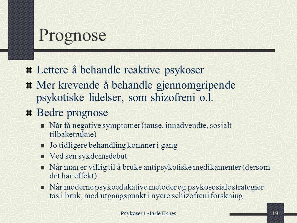 Psykoser 1 -Jarle Eknes19 Prognose Lettere å behandle reaktive psykoser Mer krevende å behandle gjennomgripende psykotiske lidelser, som shizofreni o.l.