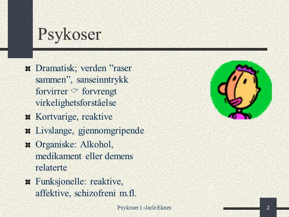 Psykoser 1 -Jarle Eknes2 Psykoser Dramatisk; verden raser sammen , sanseinntrykk forvirrer  forvrengt virkelighetsforståelse Kortvarige, reaktive Livslange, gjennomgripende Organiske: Alkohol, medikament eller demens relaterte Funksjonelle: reaktive, affektive, schizofreni m.fl.