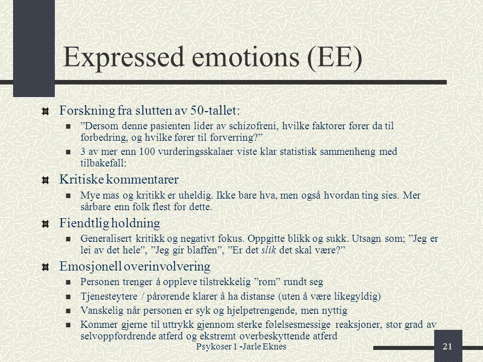 Psykoser 1 -Jarle Eknes21 Expressed emotions (EE) Forskning fra slutten av 50-tallet:  Dersom denne pasienten lider av schizofreni, hvilke faktorer fører da til forbedring, og hvilke fører til forverring?  3 av mer enn 100 vurderingsskalaer viste klar statistisk sammenheng med tilbakefall: Kritiske kommentarer  Mye mas og kritikk er uheldig.