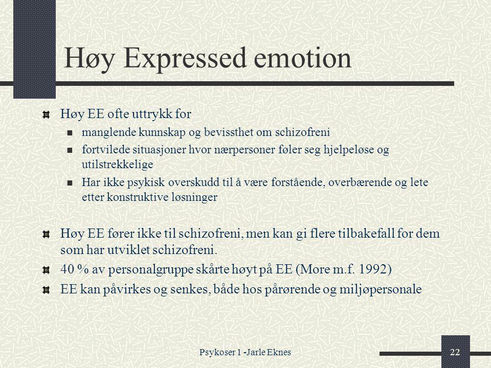Psykoser 1 -Jarle Eknes22 Høy Expressed emotion Høy EE ofte uttrykk for  manglende kunnskap og bevissthet om schizofreni  fortvilede situasjoner hvor nærpersoner føler seg hjelpeløse og utilstrekkelige  Har ikke psykisk overskudd til å være forstående, overbærende og lete etter konstruktive løsninger Høy EE fører ikke til schizofreni, men kan gi flere tilbakefall for dem som har utviklet schizofreni.