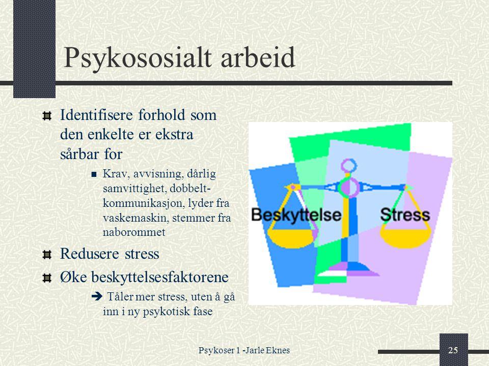 Psykoser 1 -Jarle Eknes25 Psykososialt arbeid Identifisere forhold som den enkelte er ekstra sårbar for  Krav, avvisning, dårlig samvittighet, dobbelt- kommunikasjon, lyder fra vaskemaskin, stemmer fra naborommet Redusere stress Øke beskyttelsesfaktorene  Tåler mer stress, uten å gå inn i ny psykotisk fase